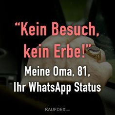 """Kein Besuch, kein Erbe!"" Meine Oma, 81, Ihr WhatsApp Status. Siehe dir jetzt tausende von lustigen Sprüchen mit Bildern auf kaufdex.com an. True Quotes, Funny Quotes, Funny Memes, Funny Buttons, Status Quotes, Meaning Of Life, Good Jokes, Just Kidding, Laugh Out Loud"