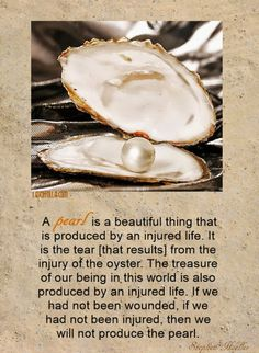 A Pearl is a beautiful thing that is produced by an injured life. It is the tear that results from the injury of the oyster. The treasure of our being in this world is also produced by an injured life. If we had not been wounded, if we had not been injured, then we will not produce the pearl.