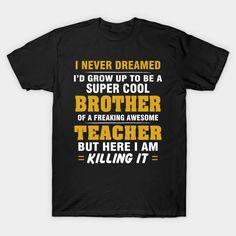 TEACHER Brother Shirt - Proud Brother Of Awesome TEACHER T-Shirt  #birthday #gift #ideas #unique #presents #image #photo #shirt #tshirt #sweatshirt #hoodie #christmas