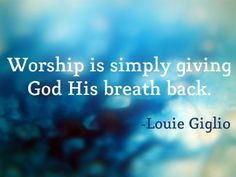 Worship is simply giving God His breath back-Louie Giglio