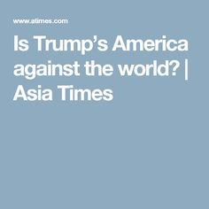 Is Trump's America against the world?   Asia Times