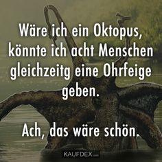 Wäre ich ein Oktopus, könnte ich acht Menschen gleichzeitig eine Ohrfeige geben. Ach, das wäre schön.