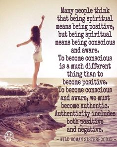 Many people think that being spiritual means being positive, but being spiritual means being conscious and aware. To become conscious is a much different thing than to become positive. To become conscious and aware, we must become authentic. Authenticity includes both positive and negative. ~ Teal Swan. WILD WOMAN SISTERHOODॐ #WildWomanSisterhood #revampedandrepinned #spirituality #wildwomanmedicine #wildwoman #EmbodyYourWildNature