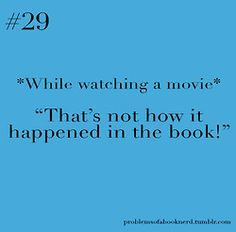 My husband hates watching movies with me if I've read the book first because I do this the entire time!!