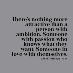 """""""There's nothing more attractive than a person with ambition. Someone with passion who knows what they want. Someone in love with themselves."""""""