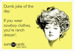 Dumb joke of the day: If you wear cowboy clothes, you're ranch dressin'.