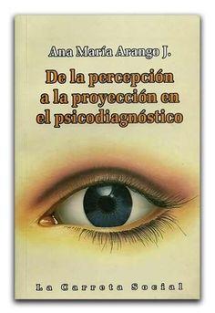 De la percepción a la proyección en el psicodiagnóstico – Ana María Arango J - La Carreta Editores  www.librosyeditores.com/tiendalemoine/psicologia/1163-de-la-percepcion-a-la-proyeccion-en-el-psicodiagnostico.html Editores y distribuidores