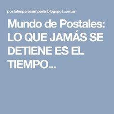 Mundo de Postales: LO QUE JAMÁS SE DETIENE ES EL TIEMPO...