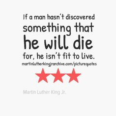 If a man hasn't discovered something that he will die for, he isn't fit to live