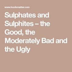 Sulphates and Sulphites – the Good, the Moderately Bad and the Ugly