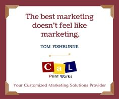 """The best marketing doesn't feel like marketing.""  Tom Fishburne  Have a great week ahead!  #calprintworks"