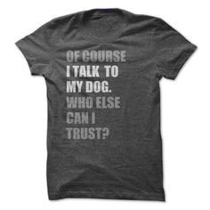Of Course I Talk to My Dog Who Else Can I Trust T Shirt.  Sizes small to 3X.  Ladies, guys and a hoodie option.  Find it on SunFrog Tees.