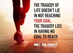 The tragedy of life doesn't lie in not reaching your goal. The tragedy lies in having no goal to reach. -Benjamin Mays.   Running inspiration from Moonlight Half Marathon www.moonlighthalf.com