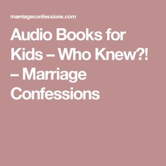 Audio Books for Kids – Who Knew?! – Marriage Confessions