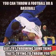 "Judo Brazilian Jiu Jitsu BJJ ""You can throw a football or a baseball, but try throwing something that's trying to throw you."""