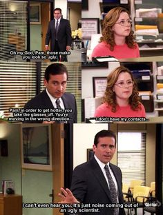 The Office. Michael: Oh my god, Pam. Those make you look so ugly. hahaha.