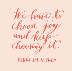 'We have to choose joy - and keep choosing it.' ~ Henri J.M. Nouwen