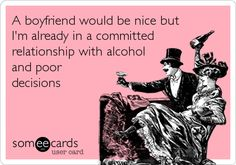 A boyfriend would be nice but I'm already in a committed relationship with alcohol and poor decisions.