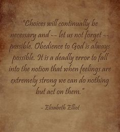 Choices will continually be necessary and - let us not forget - possible. Obedience to God is always possible. It is a deadly error to fall into the notion that when feelings are extremely strong we can do nothing but act on them. -Elisabeth Elliot