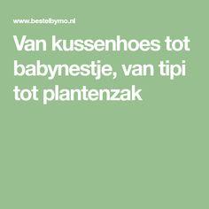 Van kussenhoes tot babynestje, van tipi tot plantenzak