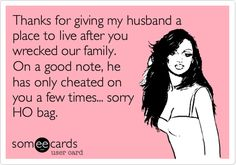 Thanks for giving my husband a place to live after you wrecked our family. On a good note, he has only cheated on you a few times... sorry HO bag.