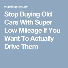 Stop Buying Old Cars With Super Low Mileage If You Want To Actually Drive Them