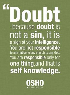 Doubt--because doubt is not a sin, it is a sign of your intelligence. You are not responsible to any nation, to any church, to any God. You are responsible only for one thing, and that is self knowledge. And the miracle is, if you can fulfill this responsibility, you will be able to fulfill many other responsibilities without any effort. The moment you come to your own being, a revolution happens in your vision.  ― Osho.