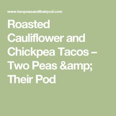 Roasted Cauliflower and Chickpea Tacos – Two Peas & Their Pod