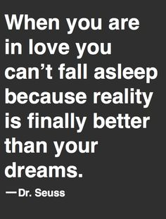 """When you are in love you can't fall asleep because reality is finally better than your dreams."" -Dr. Seuss"