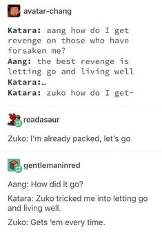 Katara: aang how do I get revenge on those who have forsaken me? Aang: the best revenge is letting go and living well Katara:m Katara: zuko how do I get- - iFunny :) Avatar Aang, Avatar Airbender, Avatar The Last Airbender Funny, The Last Avatar, Avatar Funny, Team Avatar, Zuko And Katara, Avatar Cosplay, Fire Nation
