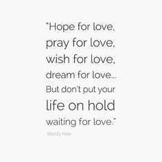 """Hope for love, pray for love, wish for love, dream for love…but don't put your life on hold waiting for love."" - Mandy Hale"