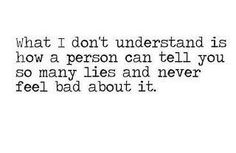 What I don't understand is how a person can tell you lies and never feel bad about it