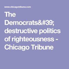 The Democrats' destructive politics of righteousness - Chicago Tribune