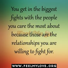 You get in the biggest fights with the people you care the most about because those are the relationships you are willing to fight for. ~ Unknown