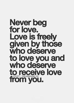 Remember this.. Never BEG for love, with your words OR your actions. It gets old quick trust me. It's no fun and it depletes your self worth. Be with someone who deserves to love and be loved by you. #narcissist relationship survivor ~xox.