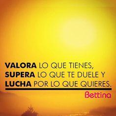 VALORA lo que tienes, SUPERA lo que te duele y LUCHA por lo que quieres. #Bettina