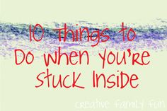 10 Things To Do When You're Stuck Indoors ~ Creative Family Fun. . .some really cute ideas