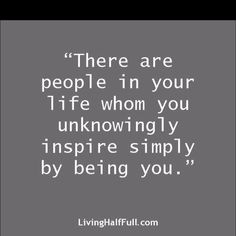 I know there are people in my life who have no idea how much they inspire me.  Perhaps I should tell them!