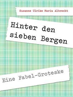 Susanne Ulrike Maria Albrecht  Hinter den sieben Bergen  Eine Fabel-Groteske