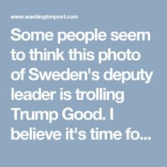 Some people seem to think this photo of Sweden's deputy leader is trolling Trump  Good. I believe it's time for the rest of the world to enact a carbon tax within their own nations and then apply the tax to anything coming from America.