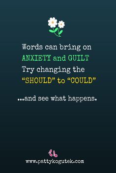 "Words can bring anxiety and guilt. Try changing the ""should"" to ""could"" and see what happens. http://pattykogutek.com/inspirational-insights/"