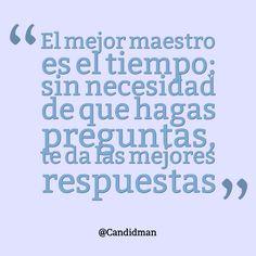 """""""El mejor #Maestro es el #Tiempo; sin necesidad de que hagas preguntas, te da las mejores respuestas"""". @candidman #Frases #Reflexion"""
