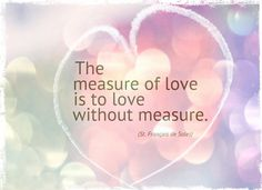 The measure of love is to love without measure. ~ St Francois de Sales