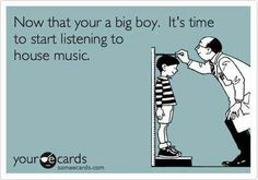 Free and Funny Music Ecard: Now that your a big boy. It's time to start listening to house music. Create and send your own custom Music ecard. Electro Music, Techno Music, Dj Quotes, Music Quotes, Music Memes, Music Humor, Edm Music, Dance Music, Deep House Music