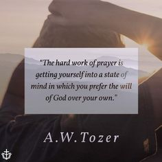 The hard work of prayer is getting yourself into a state of mind in which you prefer the will of God over your own. Aw Tozer Quotes, Spurgeon Quotes, Grace Quotes, Bible Verses Quotes, Faith Quotes, Scriptures, Biblical Quotes, Quotes About God, Quotes To Live By
