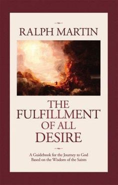 The Fulfillment of All Desire: A Guidebook for the Journey to God Based on the Wisdom of the Saints By Ralph Martin