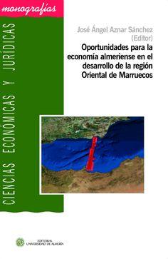 Oportunidades para la economía almeriense en el desarrollo de la región Oriental de Marruecos / José Ángel Aznar Sánchez (editor) (2015)