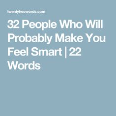 32 People Who Will Probably Make You Feel Smart | 22 Words