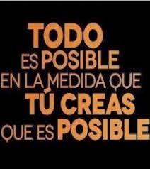 TODO es POSIBLE  en la medida que TÚ CREAS que es POSIBLE. #motivacion
