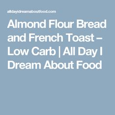 Almond Flour Bread and French Toast – Low Carb | All Day I Dream About Food